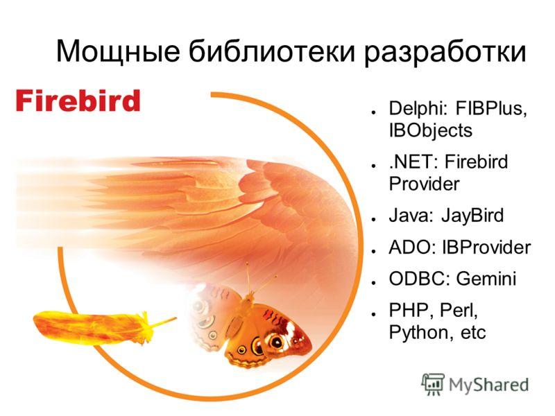 Мощные библиотеки разработки Delphi: FIBPlus, IBObjects.NET: Firebird Provider Java: JayBird ADO: IBProvider ODBC: Gemini PHP, Perl, Python, etc