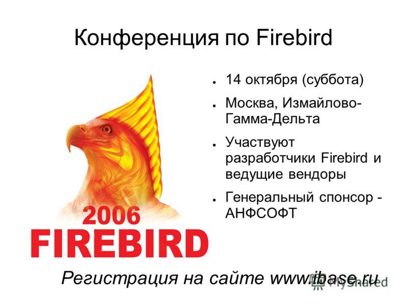 Конференция по Firebird 14 октября (суббота) Москва, Измайлово- Гамма-Дельта Участвуют разработчики Firebird и ведущие вендоры Генеральный спонсор - АНФСОФТ Регистрация на сайте www.ibase.ru
