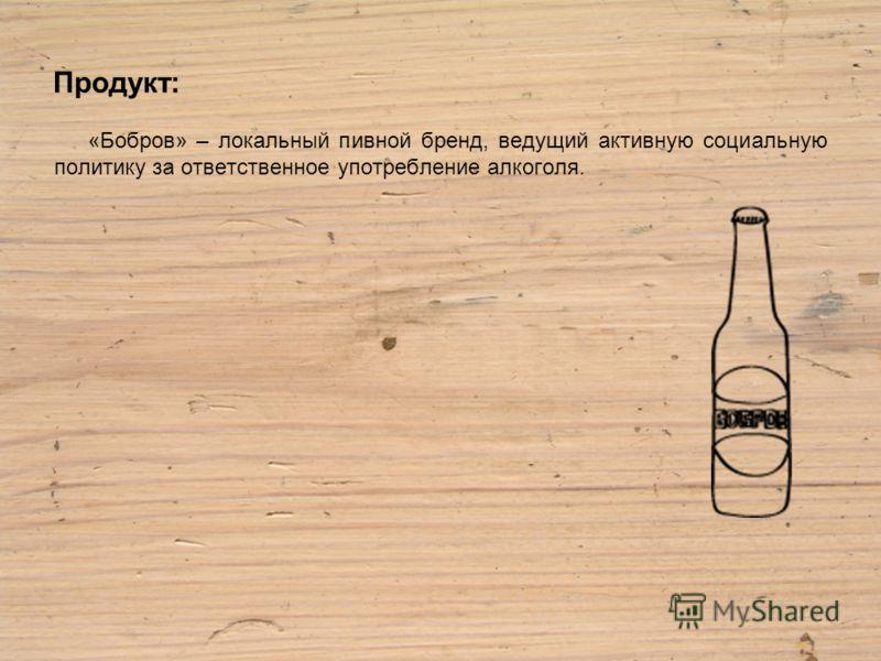 Продукт: «Бобров» – локальный пивной бренд, ведущий активную социальную политику за ответственное употребление алкоголя.