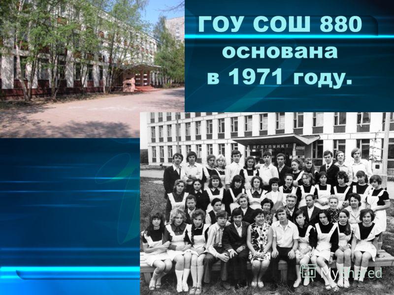 ГОУ СОШ 880 основана в 1971 году.