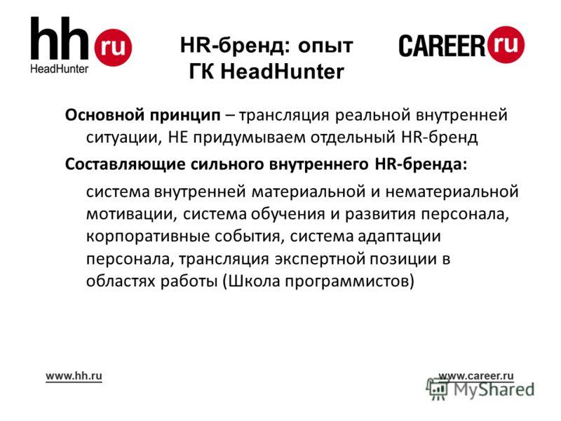 HR-бренд: опыт ГК HeadHunter Основной принцип – трансляция реальной внутренней ситуации, НЕ придумываем отдельный HR-бренд Составляющие сильного внутреннего HR-бренда: система внутренней материальной и нематериальной мотивации, система обучения и раз