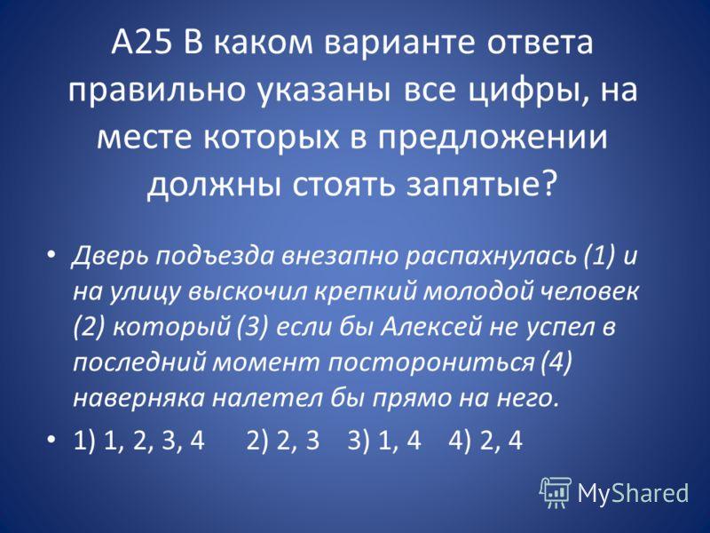 А25 В каком варианте ответа правильно указаны все цифры, на месте которых в предложении должны стоять запятые? Дверь подъезда внезапно распахнулась (1) и на улицу выскочил крепкий молодой человек (2) который (3) если бы Алексей не успел в последний м