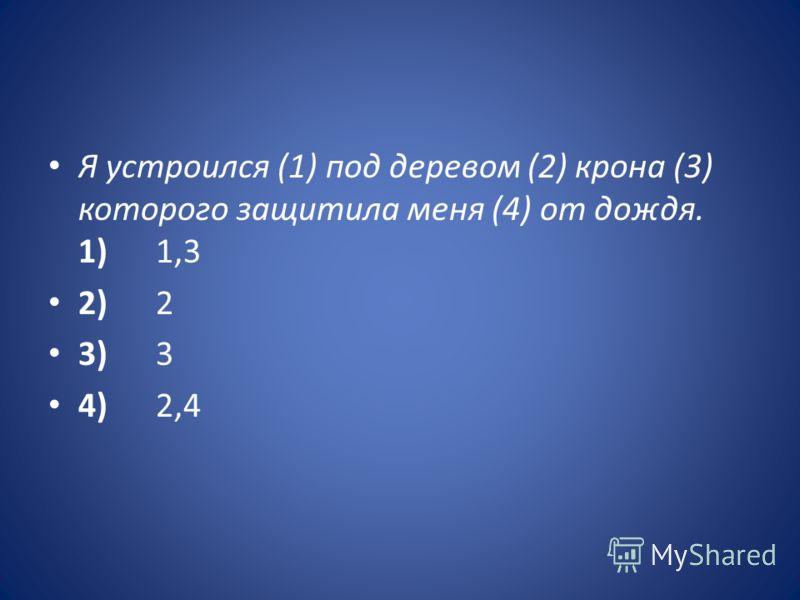 Я устроился (1) под деревом (2) крона (3) которого защитила меня (4) от дождя. 1) 1,3 2) 2 3) 3 4) 2,4