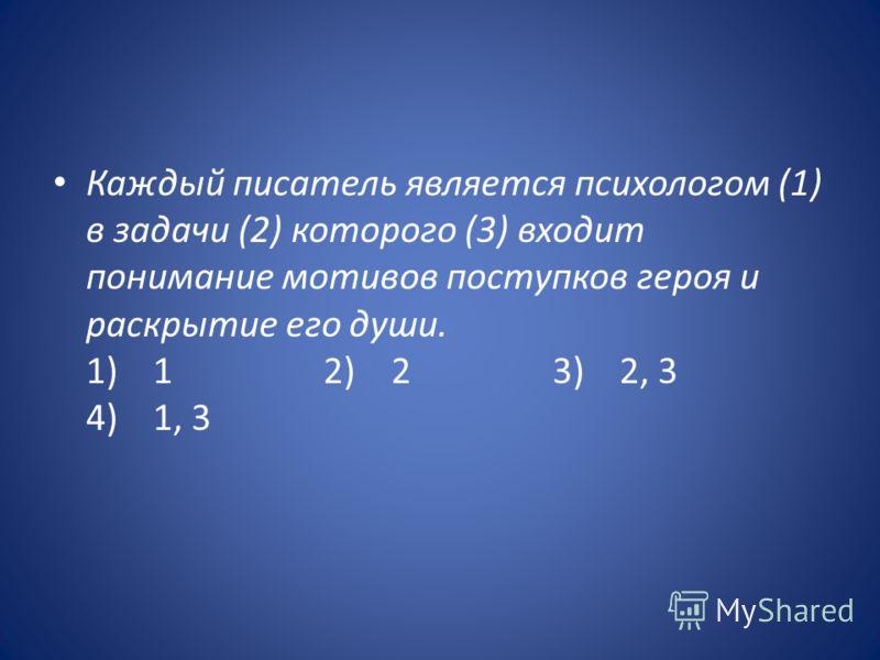 Каждый писатель является психологом (1) в задачи (2) которого (3) входит понимание мотивов поступков героя и раскрытие его души. 1) 1 2) 2 3) 2, 3 4) 1, 3