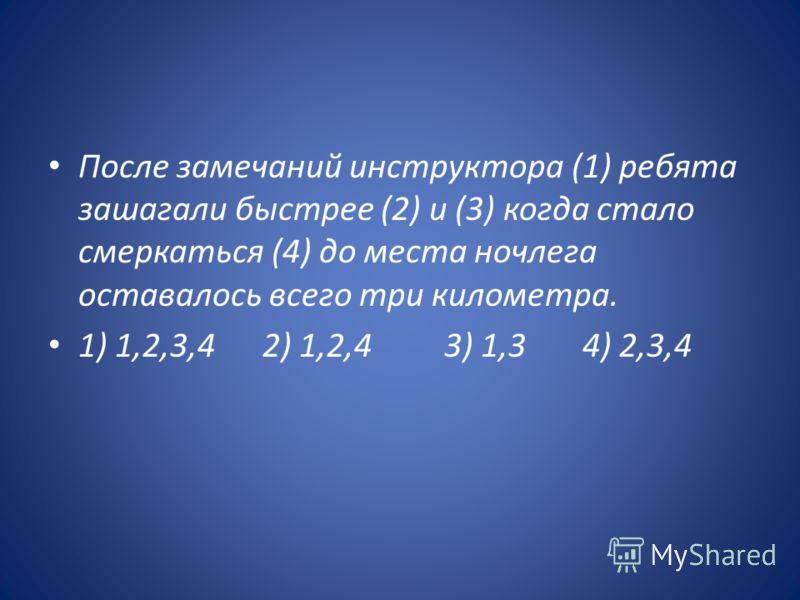 После замечаний инструктора (1) ребята зашагали быстрее (2) и (3) когда стало смеркаться (4) до места ночлега оставалось всего три километра. 1) 1,2,3,4 2) 1,2,4 3) 1,3 4) 2,3,4