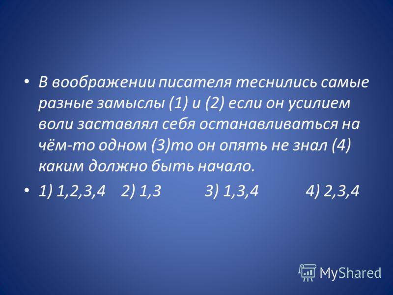 В воображении писателя теснились самые разные замыслы (1) и (2) если он усилием воли заставлял себя останавливаться на чём-то одном (3)то он опять не знал (4) каким должно быть начало. 1) 1,2,3,4 2) 1,3 3) 1,3,4 4) 2,3,4