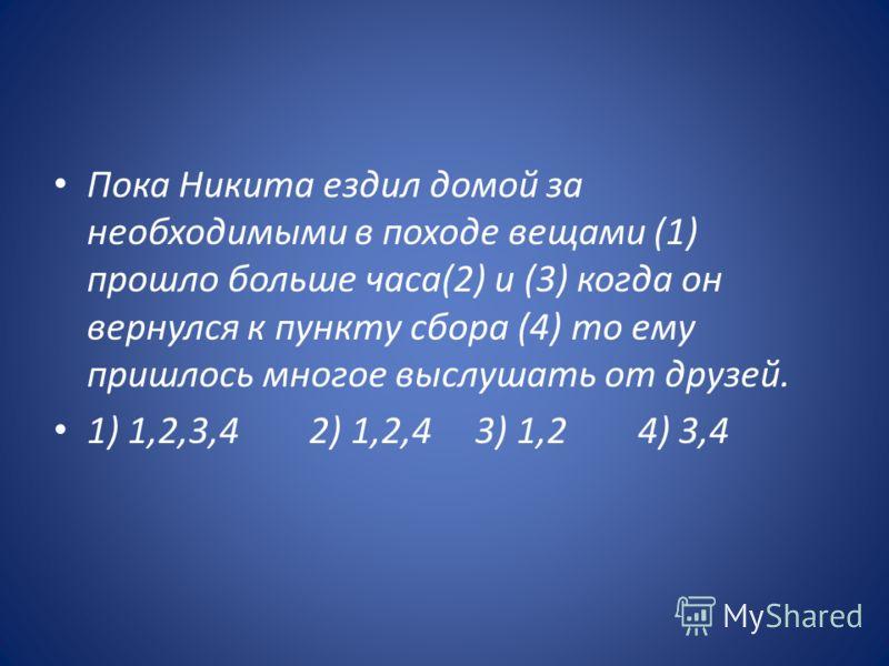 Пока Никита ездил домой за необходимыми в походе вещами (1) прошло больше часа(2) и (3) когда он вернулся к пункту сбора (4) то ему пришлось многое выслушать от друзей. 1) 1,2,3,4 2) 1,2,4 3) 1,2 4) 3,4