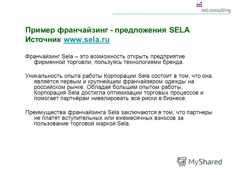 Пример франчайзинг - предложения SELA Источник www.sela.ruwww.sela.ru Франчайзинг Sela – это возможность открыть предприятие фирменной торговли, пользуясь технологиями бренда. Уникальность опыта работы Корпорации Sela состоит в том, что она является