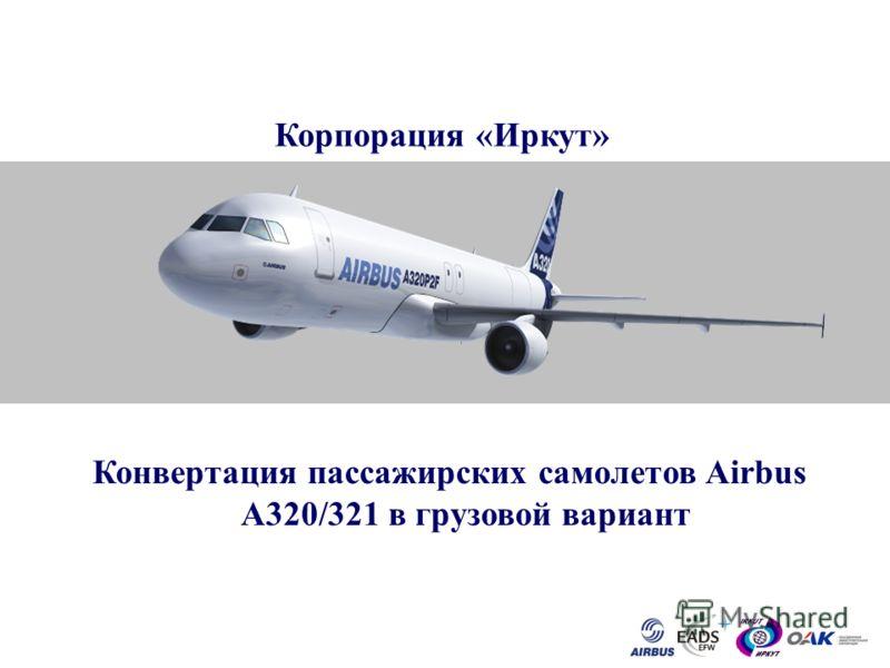 AIRBUS FREIGHTER CONVERSION Конвертация пассажирских самолетов Airbus A320/321 в грузовой вариант Корпорация «Иркут»