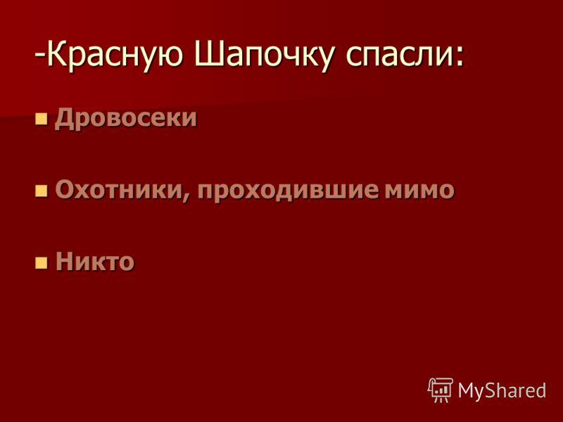 -Красную Шапочку спасли: Дровосеки Дровосеки Охотники, проходившие мимо Охотники, проходившие мимо Никто Никто