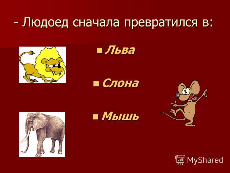 - Людоед сначала превратился в: Льва Льва Слона Слона Мышь Мышь