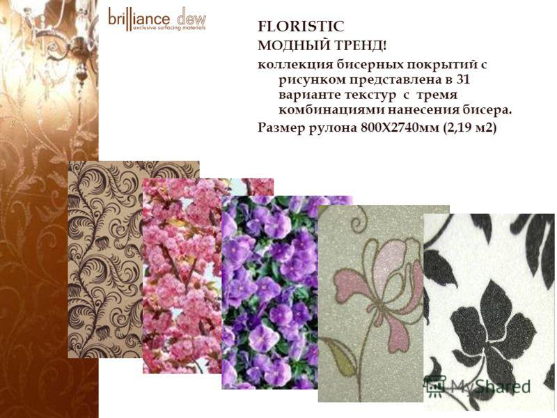 FLORISTIC МОДНЫЙ ТРЕНД! коллекция бисерных покрытий с рисунком представлена в 31 варианте текстур с тремя комбинациями нанесения бисера. Размер рулона 800Х2740мм (2,19 м2)