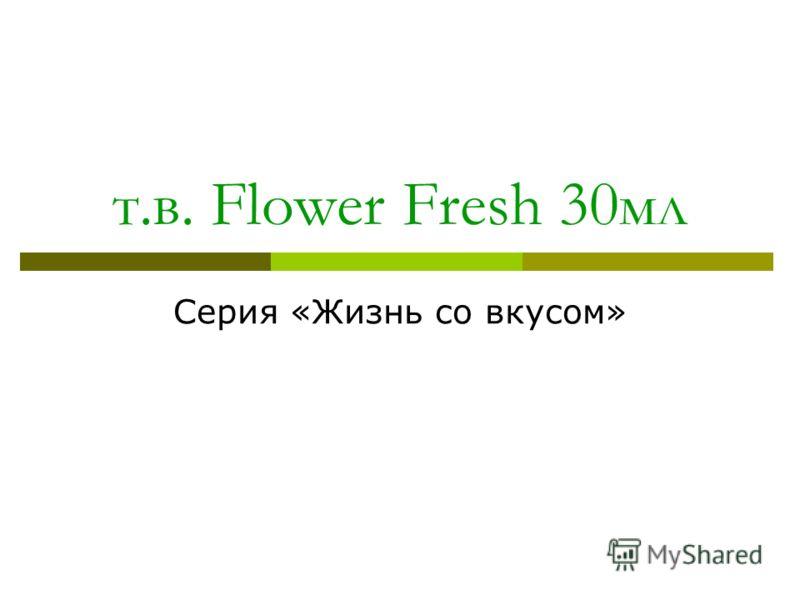 т.в. Flower Fresh 30мл Серия «Жизнь со вкусом»