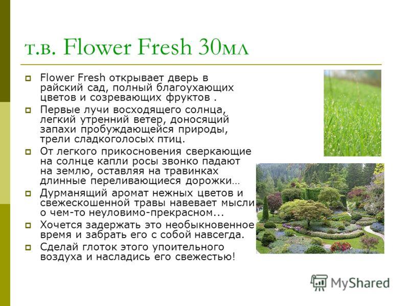 т.в. Flower Fresh 30мл Flower Fresh открывает дверь в райский сад, полный благоухающих цветов и созревающих фруктов. Первые лучи восходящего солнца, легкий утренний ветер, доносящий запахи пробуждающейся природы, трели сладкоголосых птиц. От легкого
