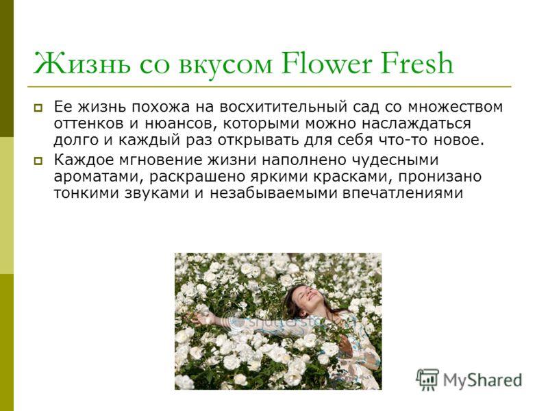 Жизнь со вкусом Flower Fresh Ее жизнь похожа на восхитительный сад со множеством оттенков и нюансов, которыми можно наслаждаться долго и каждый раз открывать для себя что-то новое. Каждое мгновение жизни наполнено чудесными ароматами, раскрашено ярки