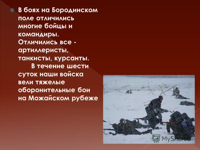 В боях на Бородинском поле отличились многие бойцы и командиры. Отличились все - артиллеристы, танкисты, курсанты. В течение шести суток наши войска вели тяжелые оборонительные бои на Можайском рубеже