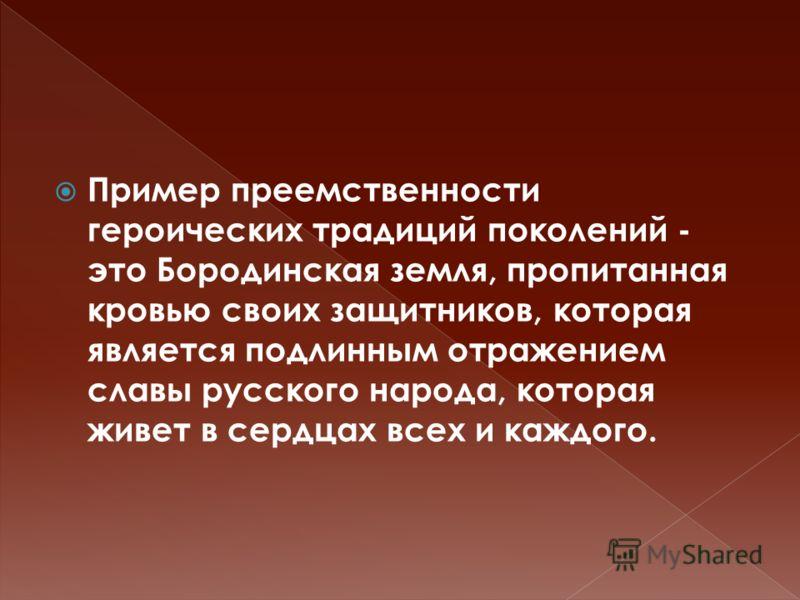 Пример преемственности героических традиций поколений - это Бородинская земля, пропитанная кровью своих защитников, которая является подлинным отражением славы русского народа, которая живет в сердцах всех и каждого.