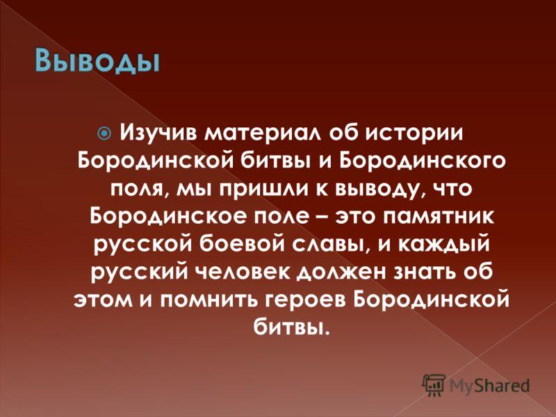 Изучив материал об истории Бородинской битвы и Бородинского поля, мы пришли к выводу, что Бородинское поле – это памятник русской боевой славы, и каждый русский человек должен знать об этом и помнить героев Бородинской битвы.