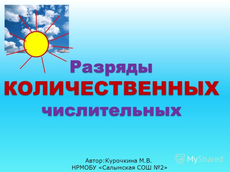 Разряды КОЛИЧЕСТВЕННЫХ числительных Автор:Курочкина М.В. НРМОБУ «Салымская СОШ 2»