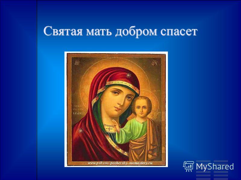 Святая мать добром спасет