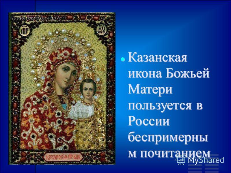 Казанская икона Божьей Матери пользуется в России беспримерны м почитанием Казанская икона Божьей Матери пользуется в России беспримерны м почитанием