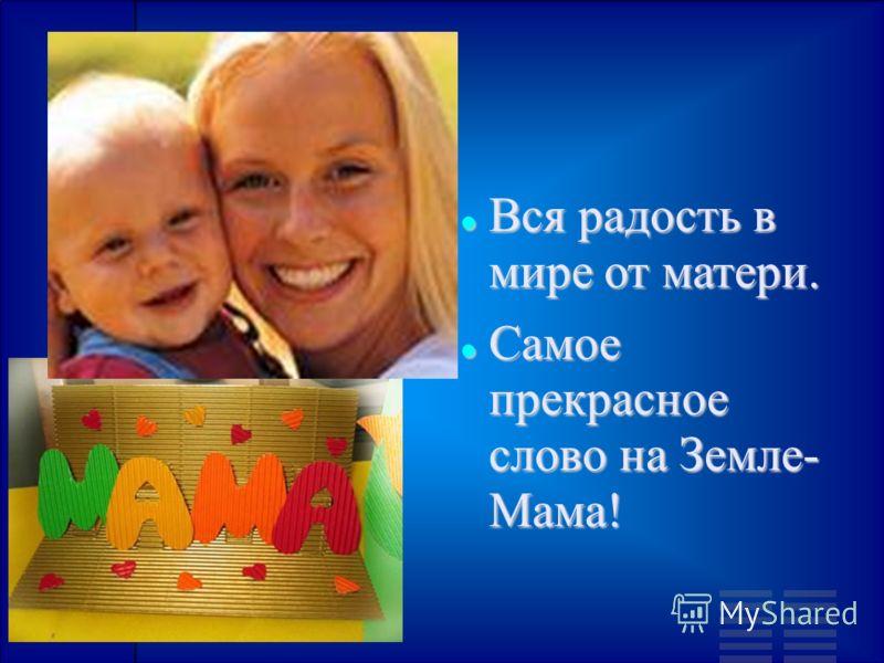 Вся радость в мире от матери. Вся радость в мире от матери. Самое прекрасное слово на Земле- Мама! Самое прекрасное слово на Земле- Мама!