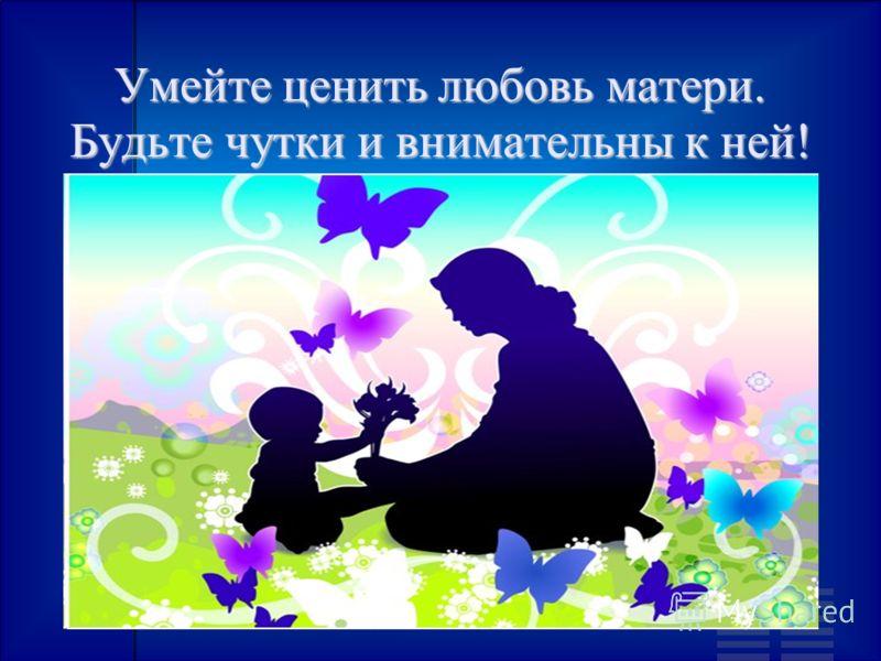 Умейте ценить любовь матери. Будьте чутки и внимательны к ней!