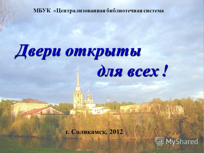 Двери открыты для всех ! Двери открыты для всех ! МБУК «Централизованная библиотечная система г. Соликамск, 2012