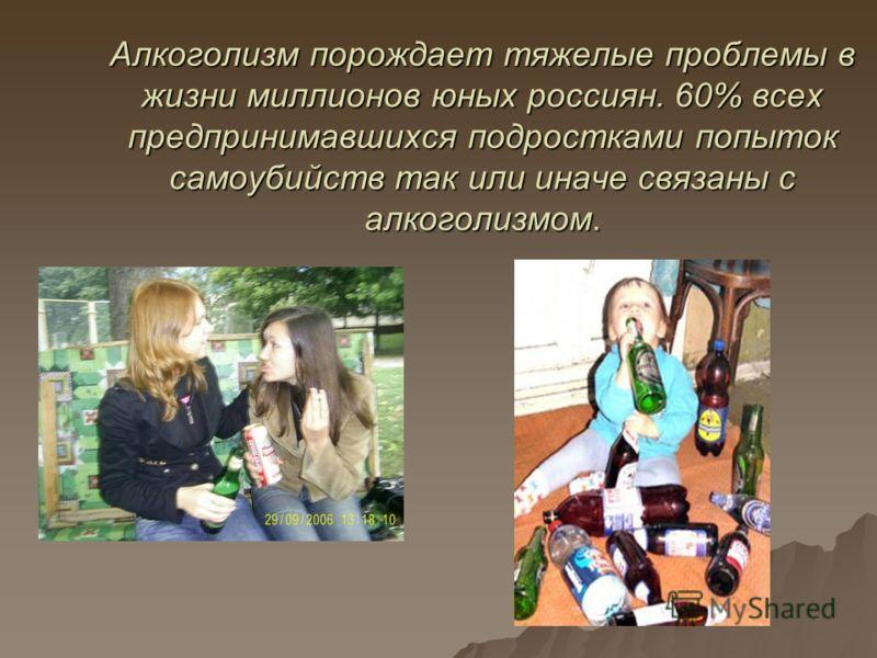 Алкоголизм порождает тяжелые проблемы в жизни миллионов юных россиян. 60% всех предпринимавшихся подростками попыток самоубийств так или иначе связаны с алкоголизмом.