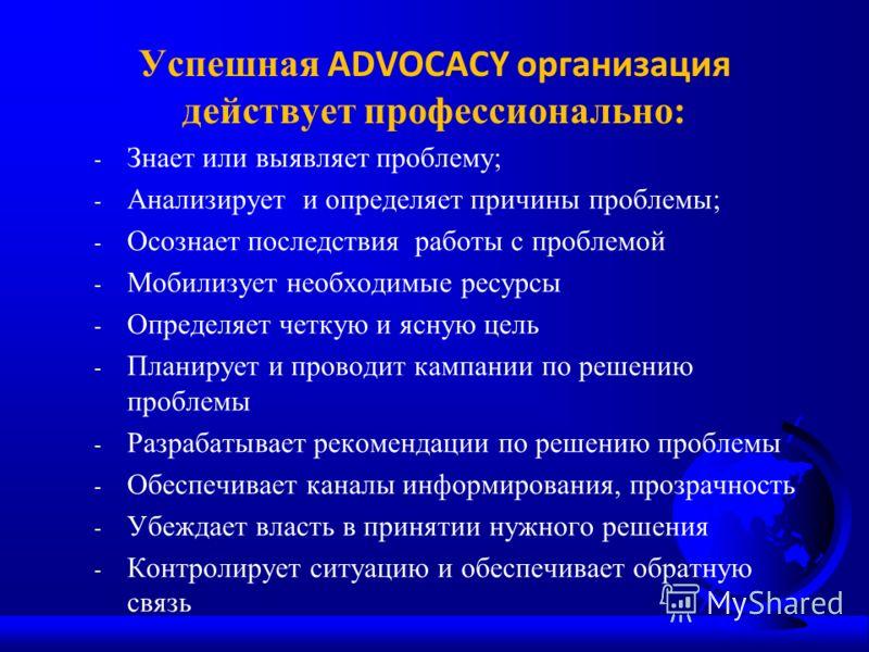 Успешная ADVOCAСY организация действует профессионально: - Знает или выявляет проблему; - Анализирует и определяет причины проблемы; - Осознает последствия работы с проблемой - Мобилизует необходимые ресурсы - Определяет четкую и ясную цель - Планиру