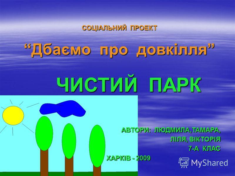СОЦІАЛЬНИЙ ПРОЕКТ Дбаємо про довкілля ЧИСТИЙ ПАРК АВТОРИ: ЛЮДМИЛА,ТАМАРА, ЛІЛЯ, ВІКТОРІЯ 7-А КЛАС ХАРКІВ - 2009