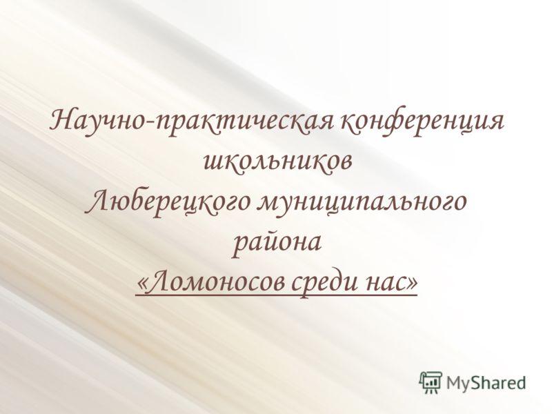 Научно-практическая конференция школьников Люберецкого муниципального района «Ломоносов среди нас»