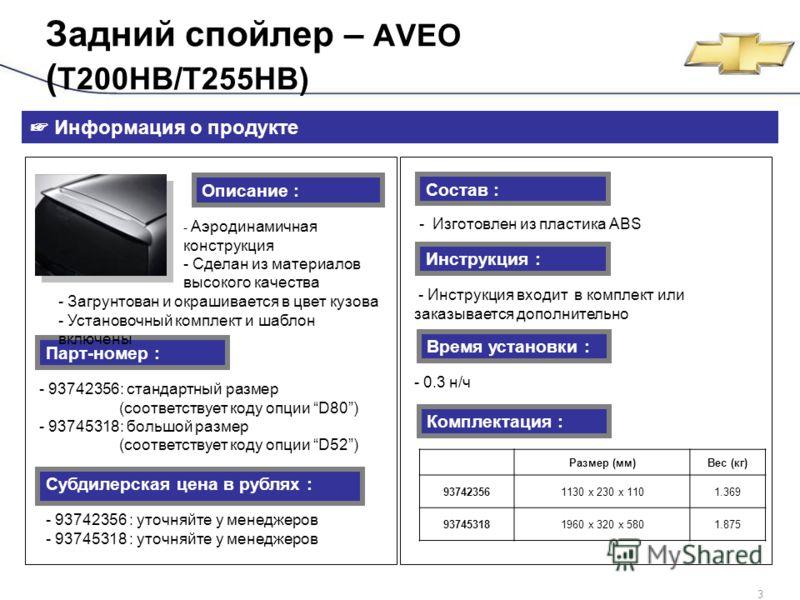 GM Daewoo Confidential3 - 93742356: стандартный размер (соответствует коду опции D80) - 93745318: большой размер (соответствует коду опции D52) Задний спойлер – AVEO ( T200HB/T255HB) Информация о продукте Описание : - Аэродинамичная конструкция - Сде