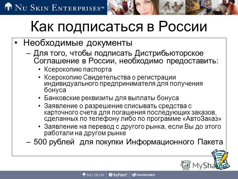 Необходимые документы –Для того, чтобы подписать Дистрибьюторское Соглашение в России, необходимо предоставить: Ксерокопию паспорта Ксерокопию Свидетельства о регистрации индивидуального предпринимателя для получения бонуса Банковские реквизиты для в
