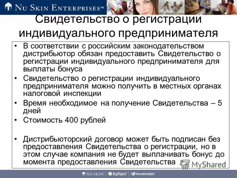 В соответствии с российским законодательством дистрибьютор обязан предоставить Свидетельство о регистрации индивидуального предпринимателя для выплаты бонуса Свидетельство о регистрации индивидуального предпринимателя можно получить в местных органах
