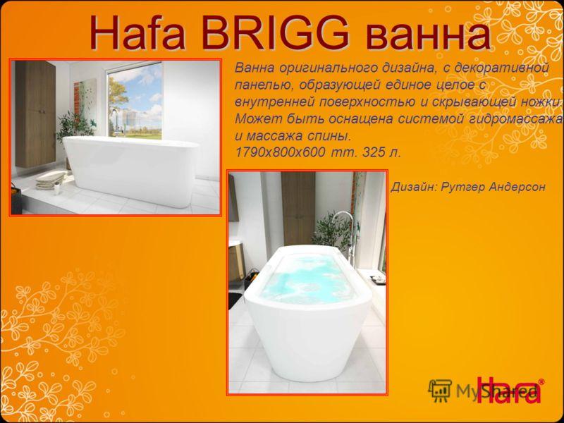 Hafa BRIGG ванна Hafa BRIGG ванна Ванна оригинального дизайна, с декоративной панелью, образующей единое целое с внутренней поверхностью и скрывающей ножки. Может быть оснащена системой гидромассажа и массажа спины. 1790x800x600 mm. 325 л. Дизайн: Ру