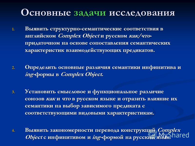 Основные задачи исследования 1. Выявить структурно-семантические соответствия в английском Complex Object и русском как/что- придаточном на основе сопоставления семантических характеристик взаимодействующих предикатов. 2. Определить основные различия