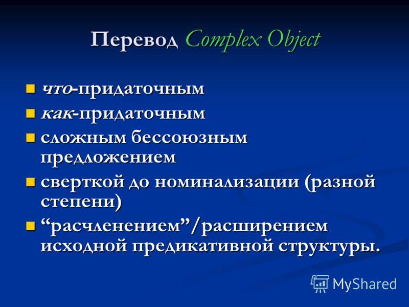 Перевод Complex Object что-придаточным что-придаточным как-придаточным как-придаточным сложным бессоюзным предложением сложным бессоюзным предложением сверткой до номинализации (разной степени) сверткой до номинализации (разной степени) расчленением/