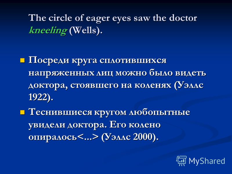 The circle of eager eyes saw the doctor kneeling (Wells). Посреди круга сплотившихся напряженных лиц можно было видеть доктора, стоявшего на коленях (Уэллс 1922). Посреди круга сплотившихся напряженных лиц можно было видеть доктора, стоявшего на коле