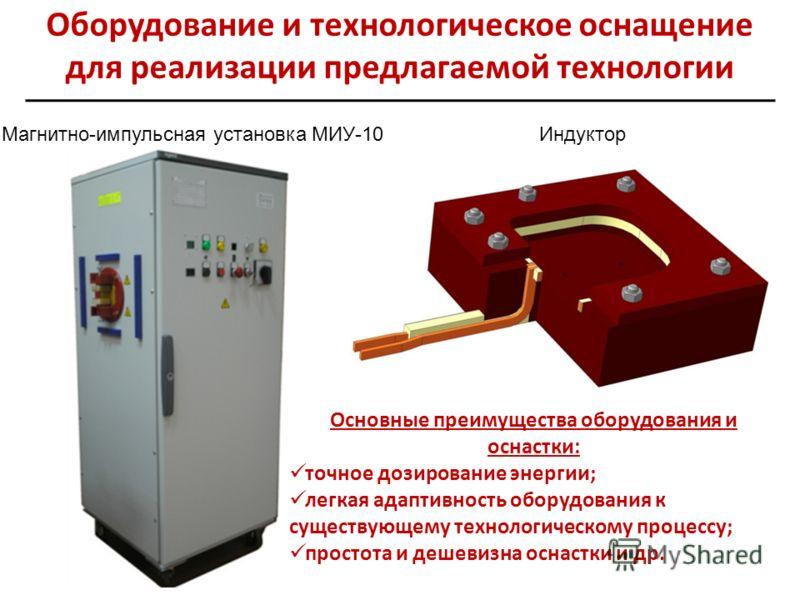 Оборудование и технологическое оснащение для реализации предлагаемой технологии Магнитно-импульсная установка МИУ-10Индуктор Основные преимущества оборудования и оснастки: точное дозирование энергии; легкая адаптивность оборудования к существующему т
