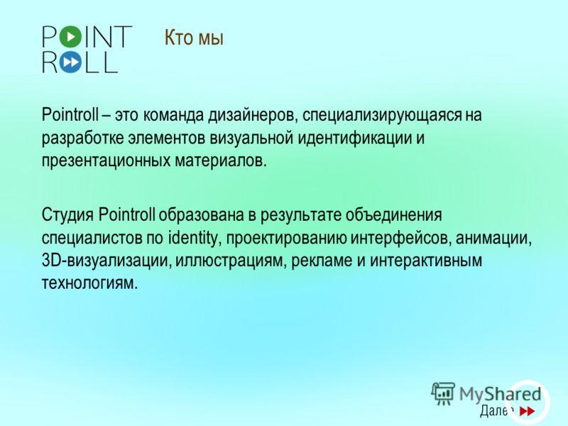 Кто мы Pointroll – это команда дизайнеров, специализирующаяся на разработке элементов визуальной идентификации и презентационных материалов. Студия Pointroll образована в результате объединения специалистов по identity, проектированию интерфейсов, ан