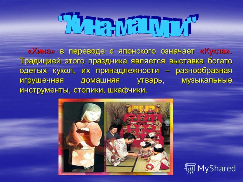 «Хина» в переводе с японского означает «Кукла». Традицией этого праздника является выставка богато одетых кукол, их принадлежности – разнообразная игрушечная домашняя утварь, музыкальные инструменты, столики, шкафчики.
