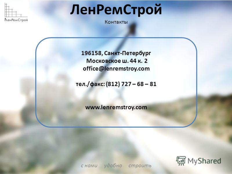 с нами удобно строить ЛенРемСтрой Контакты 196158, Санкт-Петербург Московское ш. 44 к. 2 office@lenremstroy.com тел./факс: (812) 727 – 68 – 81 www.lenremstroy.com