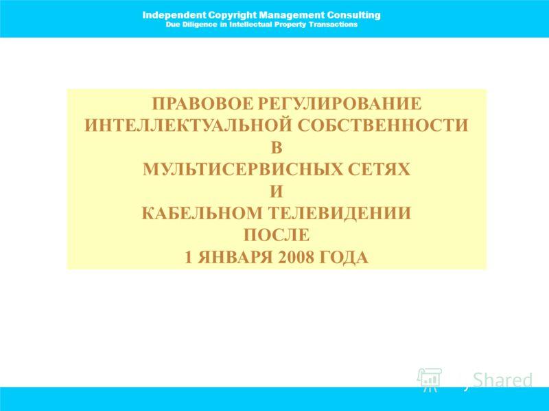 Independent Copyright Management Consulting Due Diligence in Intellectual Property Transactions ПРАВОВОЕ РЕГУЛИРОВАНИЕ ИНТЕЛЛЕКТУАЛЬНОЙ СОБСТВЕННОСТИ В МУЛЬТИСЕРВИСНЫХ СЕТЯХ И КАБЕЛЬНОМ ТЕЛЕВИДЕНИИ ПОСЛЕ 1 ЯНВАРЯ 2008 ГОДА