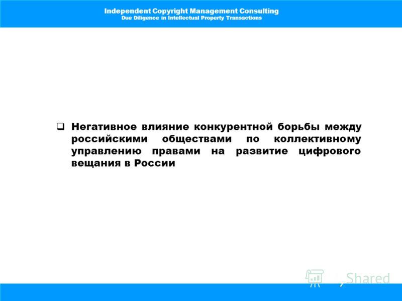 Independent Copyright Management Consulting Due Diligence in Intellectual Property Transactions Негативное влияние конкурентной борьбы между российскими обществами по коллективному управлению правами на развитие цифрового вещания в России