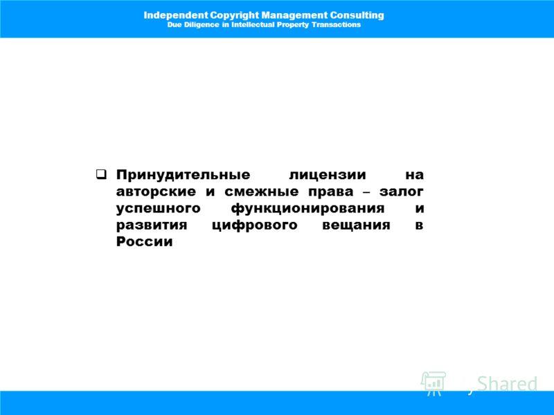 Independent Copyright Management Consulting Due Diligence in Intellectual Property Transactions Принудительные лицензии на авторские и смежные права – залог успешного функционирования и развития цифрового вещания в России
