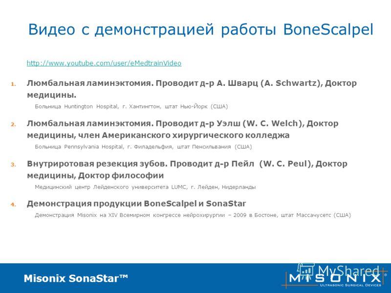 Misonix SonaStar Видео с демонстрацией работы BoneScalpel http://www.youtube.com/user/eMedtrainVideo 1. Люмбальная ламинэктомия. Проводит д-р А. Шварц (A. Schwartz), Доктор медицины. Больница Huntington Hospital, г. Хантингтон, штат Нью-Йорк (США) 2.