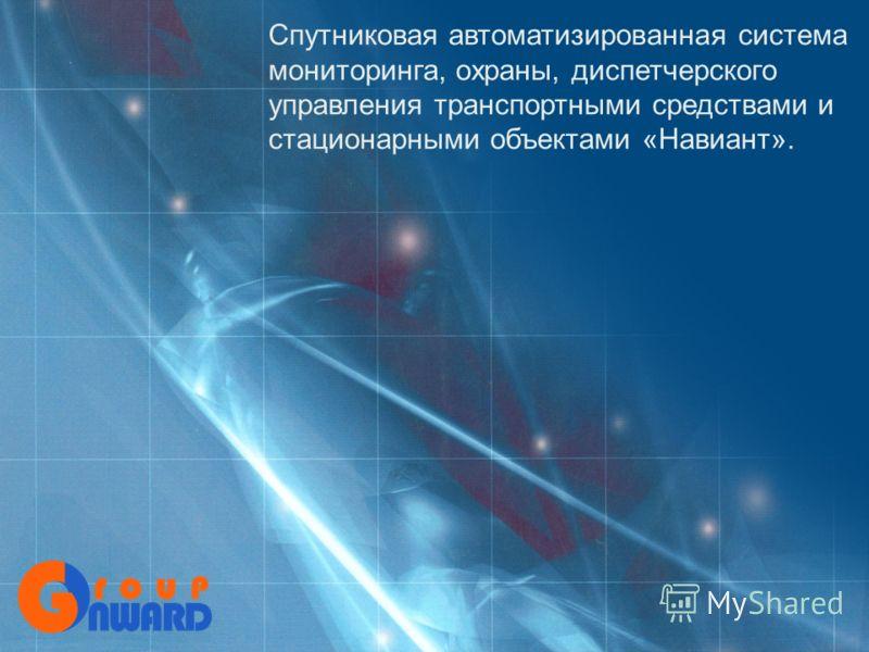 Спутниковая автоматизированная система мониторинга, охраны, диспетчерского управления транспортными средствами и стационарными объектами «Навиант».
