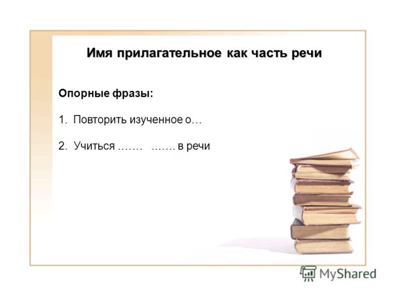 Опорные фразы: 1.Повторить изученное о… 2. Учиться.……..….. в речи Имя прилагательное как часть речи