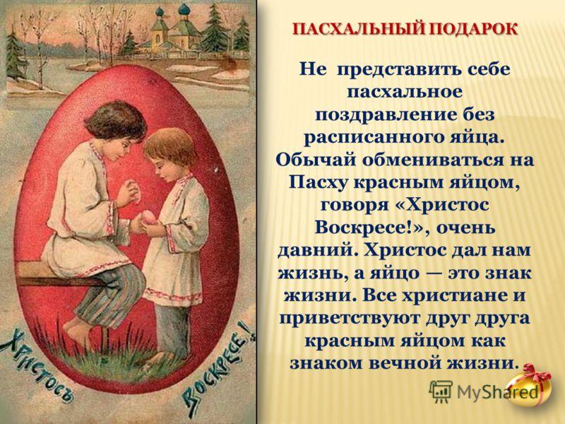 ПАСХАЛЬНЫЙ ПОДАРОК Не представить себе пасхальное поздравление без расписанного яйца. Обычай обмениваться на Пасху красным яйцом, говоря «Христос Воскресе!», очень давний. Христос дал нам жизнь, а яйцо это знак жизни. Все христиане и приветствуют дру